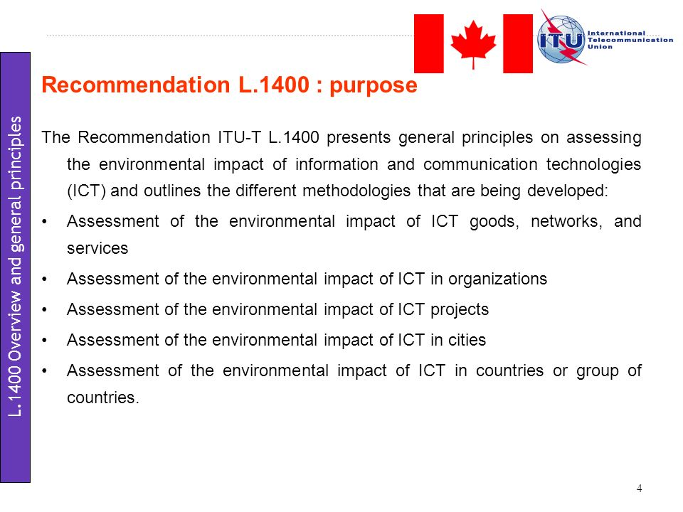 Recommendation L.1400 : purpose The Recommendation ITU-T L.1400 presents general principles on assessing the environmental impact of information and communication technologies (ICT) and outlines the different methodologies that are being developed: Assessment of the environmental impact of ICT goods, networks, and services Assessment of the environmental impact of ICT in organizations Assessment of the environmental impact of ICT projects Assessment of the environmental impact of ICT in cities Assessment of the environmental impact of ICT in countries or group of countries.