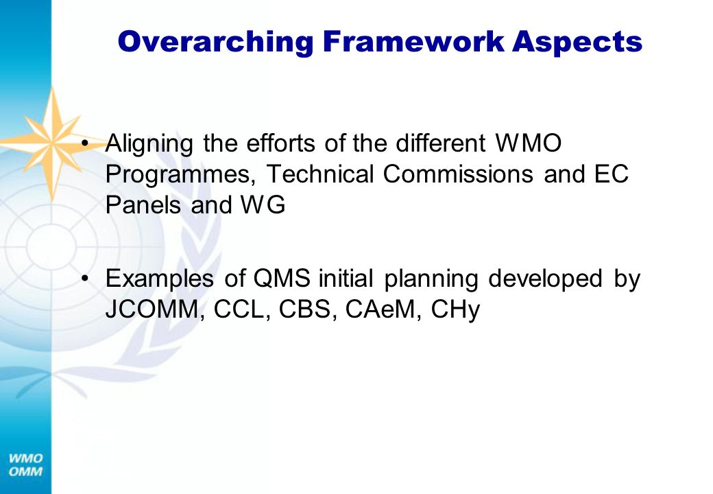 Overarching Framework Aspects Aligning the efforts of the different WMO Programmes, Technical Commissions and EC Panels and WG Examples of QMS initial