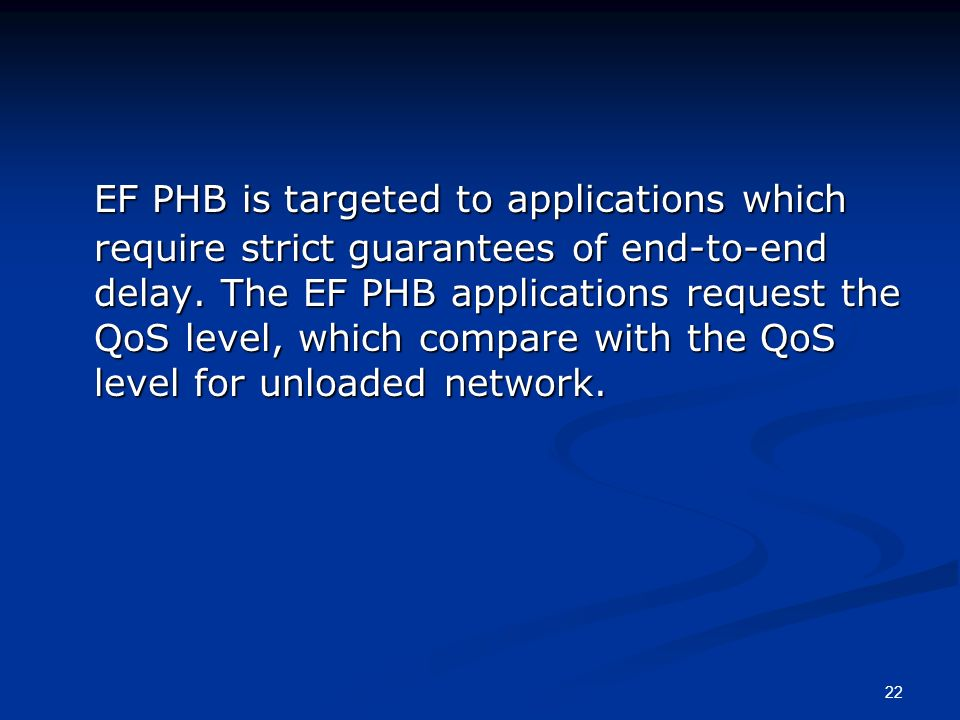 22 EF PHB is targeted to applications which require strict guarantees of end-to-end delay. The EF PHB applications request the QoS level, which compar
