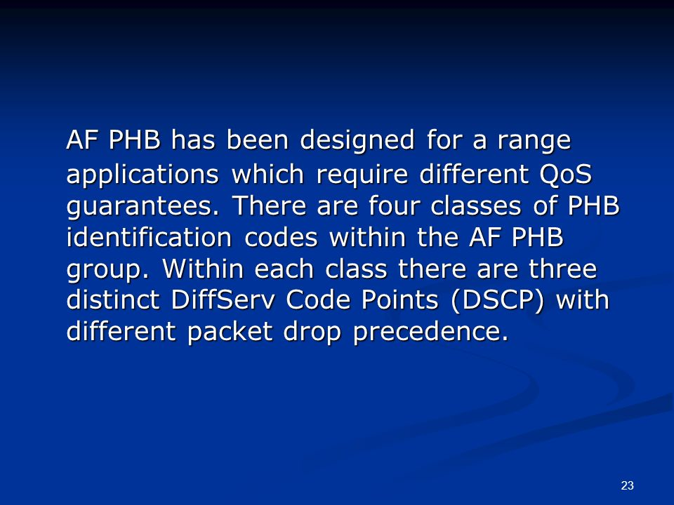 23 AF PHB has been designed for a range applications which require different QoS guarantees. There are four classes of PHB identification codes within