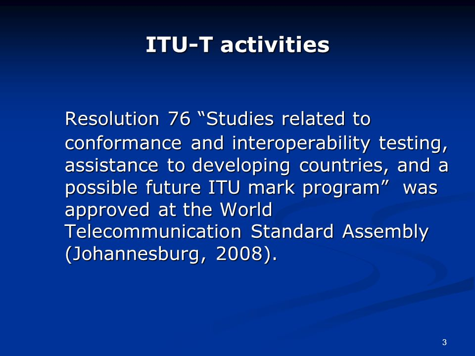 3 ITU-T activities Resolution 76 Studies related to conformance and interoperability testing, assistance to developing countries, and a possible futur