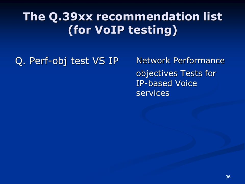 36 The Q.39xx recommendation list (for VoIP testing) Q. Perf-obj test VS IP Network Performance objectives Tests for IP-based Voice services