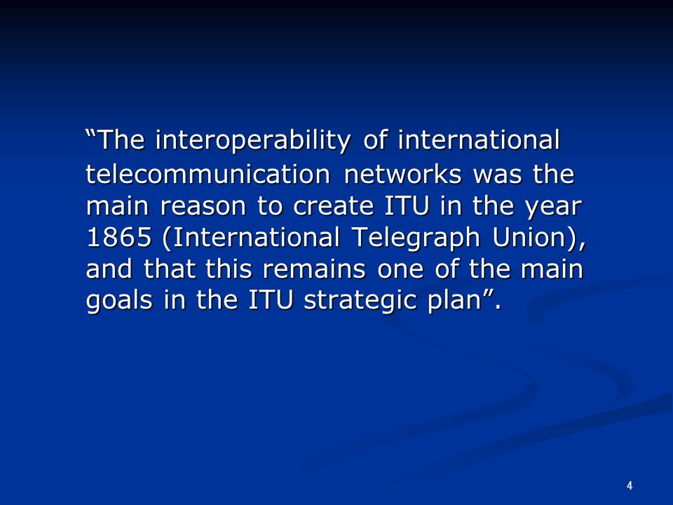 4 The interoperability of international telecommunication networks was the main reason to create ITU in the year 1865 (International Telegraph Union),