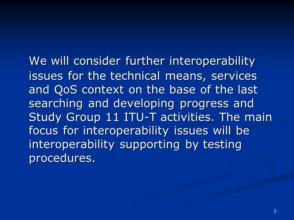 7 We will consider further interoperability issues for the technical means, services and QoS context on the base of the last searching and developing