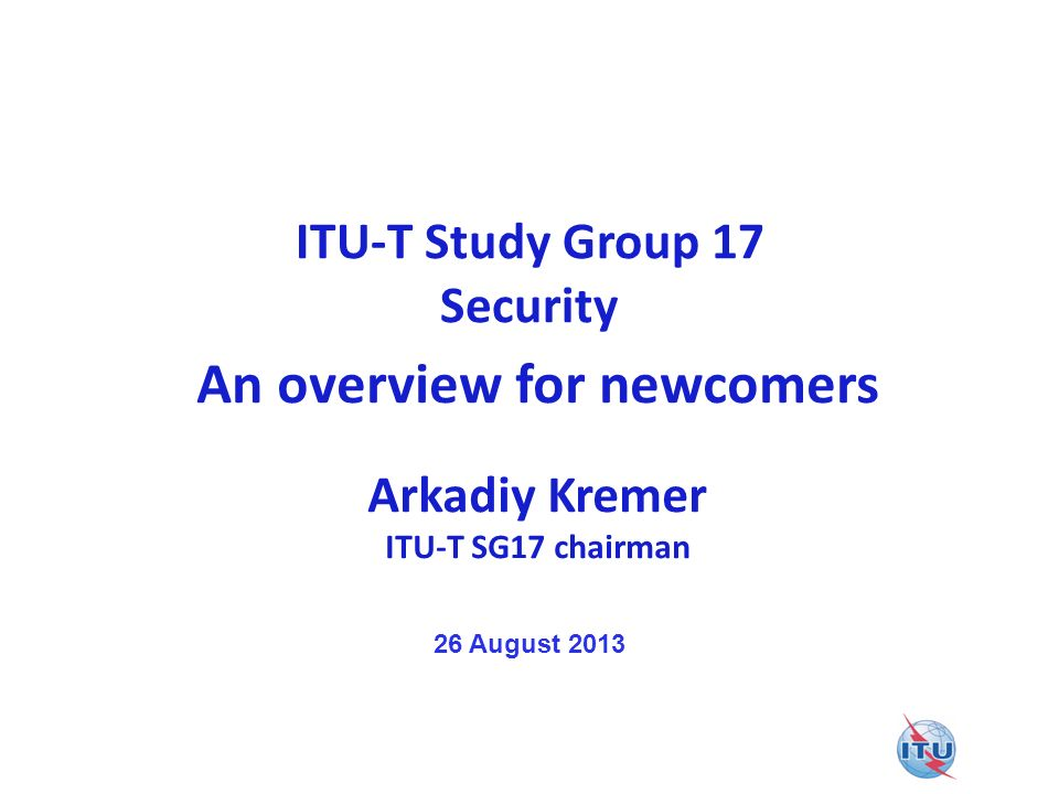 ITU-T Study Group 17 Security An overview for newcomers Arkadiy Kremer ITU-T SG17 chairman 26 August 2013