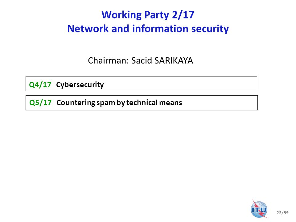 Working Party 2/17 Network and information security Q4/17 Cybersecurity Q5/17 Countering spam by technical means Chairman: Sacid SARIKAYA 23/59