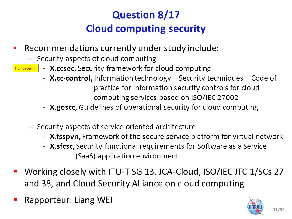 Question 8/17 Cloud computing security Recommendations currently under study include: – Security aspects of cloud computing -X.ccsec, Security framewo