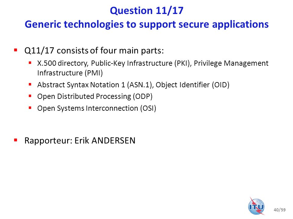 Question 11/17 Generic technologies to support secure applications Q11/17 consists of four main parts: X.500 directory, Public-Key Infrastructure (PKI