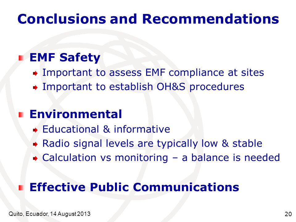 Conclusions and Recommendations Quito, Ecuador, 14 August EMF Safety Important to assess EMF compliance at sites Important to establish OH&S procedures Environmental Educational & informative Radio signal levels are typically low & stable Calculation vs monitoring – a balance is needed Effective Public Communications
