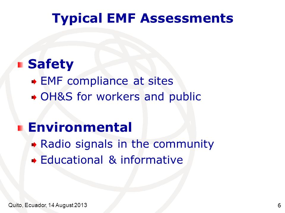 Quito, Ecuador, 14 August Typical EMF Assessments Safety EMF compliance at sites OH&S for workers and public Environmental Radio signals in the community Educational & informative