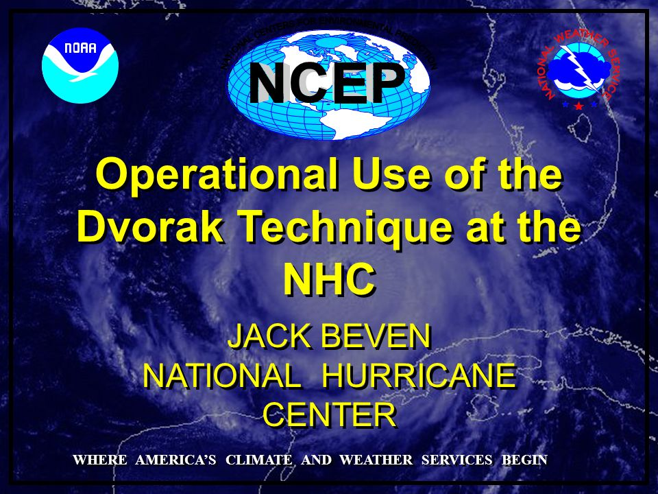 Operational Use of the Dvorak Technique at the NHC NATIONAL HURRICANE CENTER JACK BEVEN WHERE AMERICAS CLIMATE AND WEATHER SERVICES BEGIN