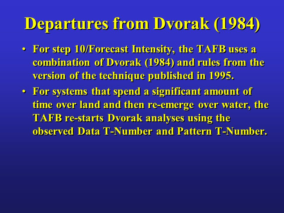 Departures from Dvorak (1984) For step 10/Forecast Intensity, the TAFB uses a combination of Dvorak (1984) and rules from the version of the technique