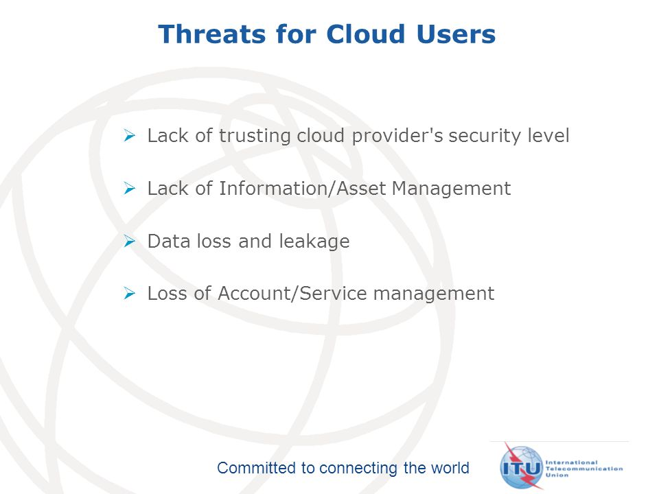 Committed to connecting the world Threats for Cloud Users Lack of trusting cloud provider's security level Lack of Information/Asset Management Data l