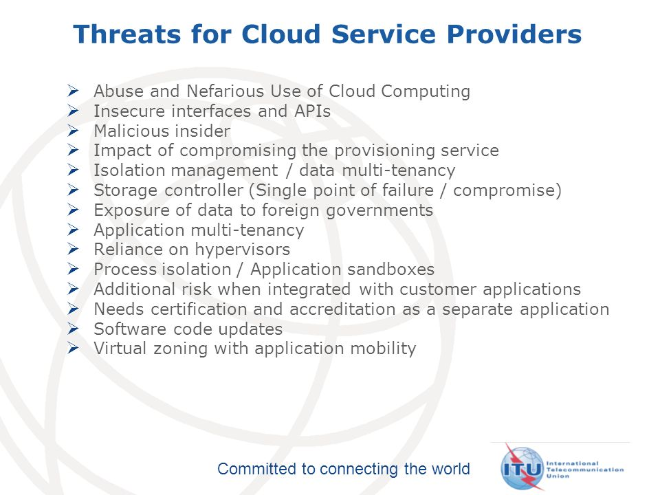 Committed to connecting the world Threats for Cloud Service Providers Abuse and Nefarious Use of Cloud Computing Insecure interfaces and APIs Malicious insider Impact of compromising the provisioning service Isolation management / data multi-tenancy Storage controller (Single point of failure / compromise) Exposure of data to foreign governments Application multi-tenancy Reliance on hypervisors Process isolation / Application sandboxes Additional risk when integrated with customer applications Needs certification and accreditation as a separate application Software code updates Virtual zoning with application mobility