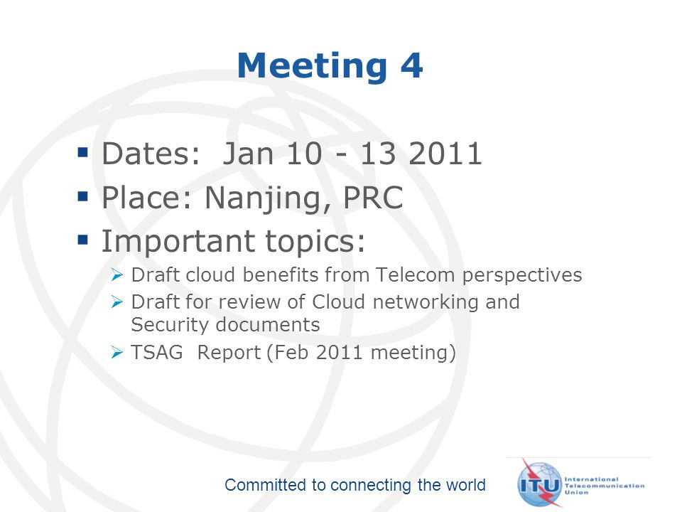 Committed to connecting the world Meeting 4 Dates: Jan 10 - 13 2011 Place: Nanjing, PRC Important topics: Draft cloud benefits from Telecom perspectives Draft for review of Cloud networking and Security documents TSAG Report (Feb 2011 meeting)