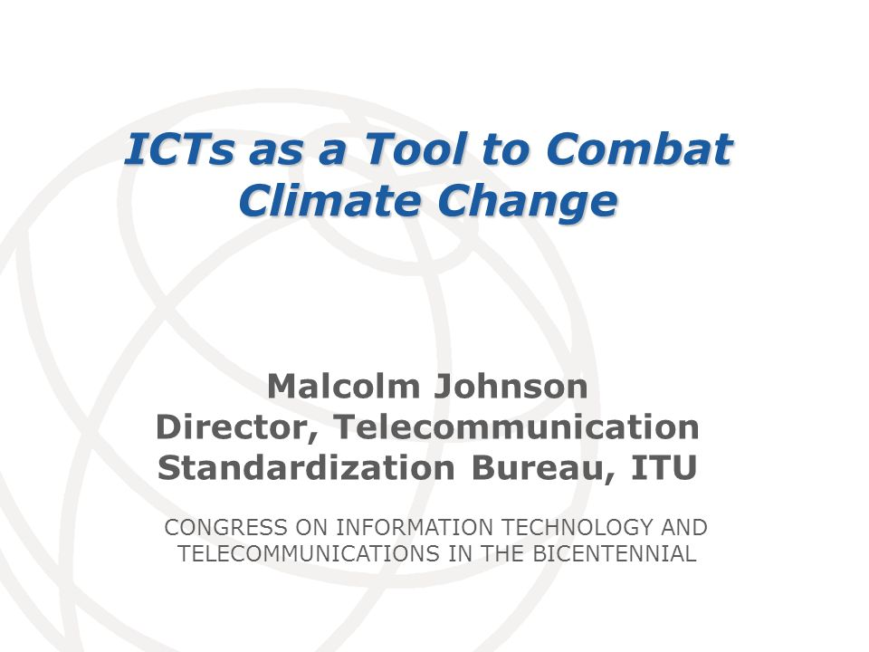 International Telecommunication Union Malcolm Johnson Director, Telecommunication Standardization Bureau, ITU ICTs as a Tool to Combat Climate Change
