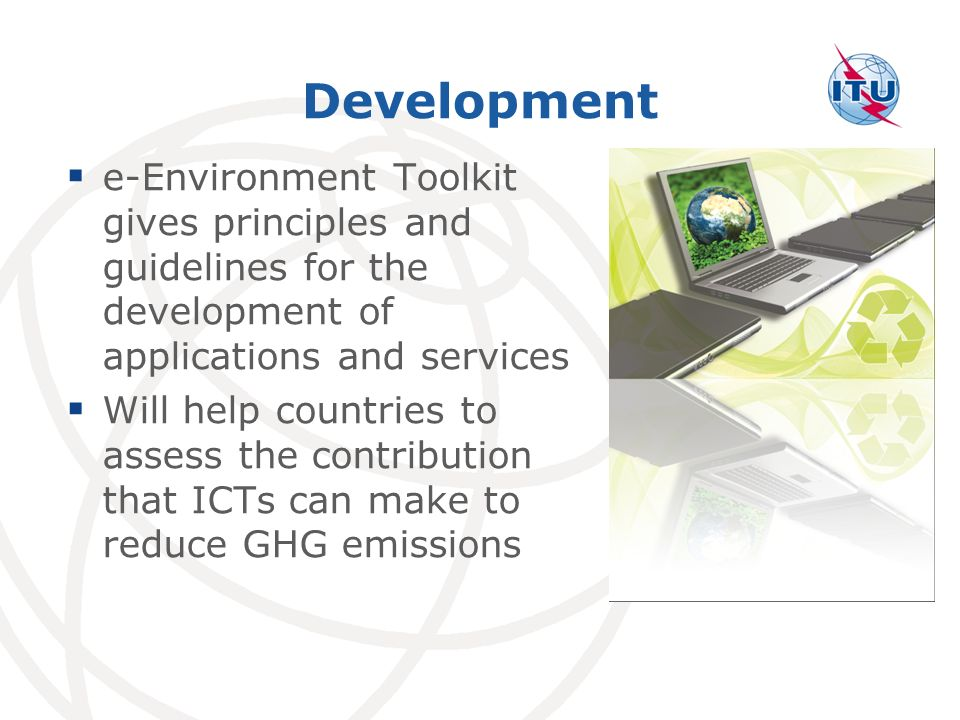 Development e-Environment Toolkit gives principles and guidelines for the development of applications and services Will help countries to assess the contribution that ICTs can make to reduce GHG emissions