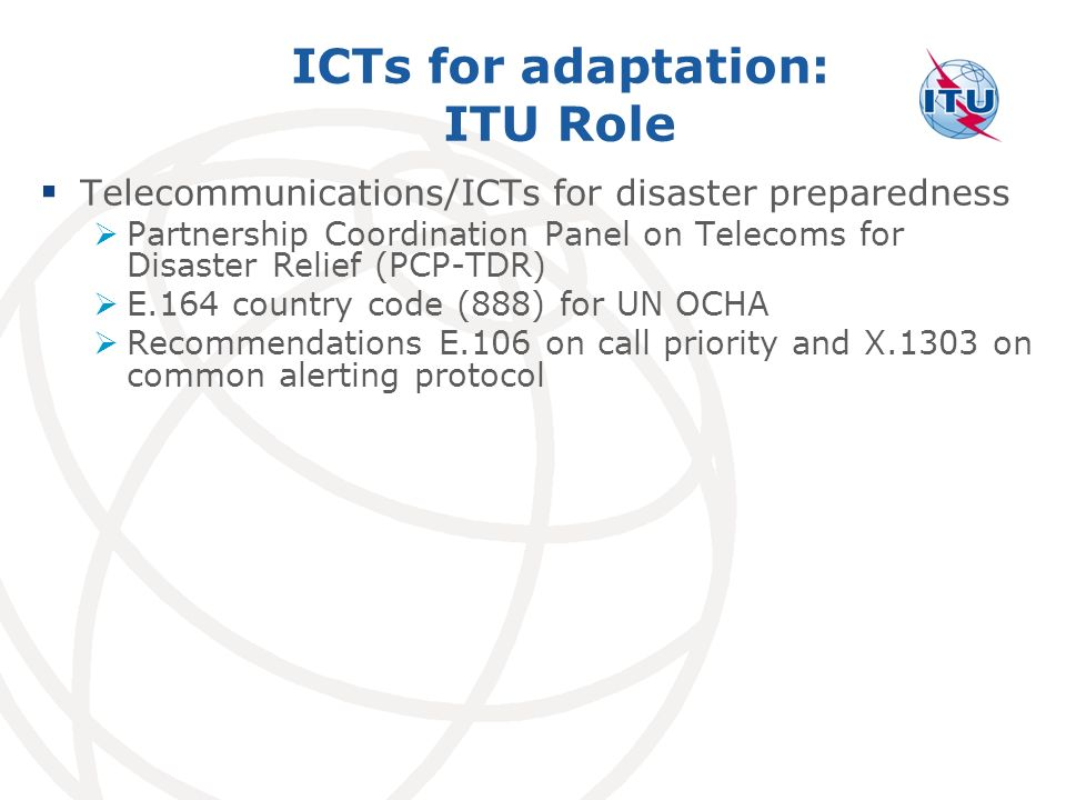 ICTs for adaptation: ITU Role Telecommunications/ICTs for disaster preparedness Partnership Coordination Panel on Telecoms for Disaster Relief (PCP-TDR) E.164 country code (888) for UN OCHA Recommendations E.106 on call priority and X.1303 on common alerting protocol