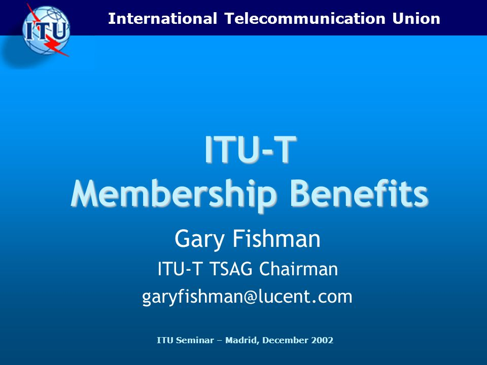 International Telecommunication Union ITU Seminar – Madrid, December 2002 ITU-T Membership Benefits Gary Fishman ITU-T TSAG Chairman garyfishman@lucent.com