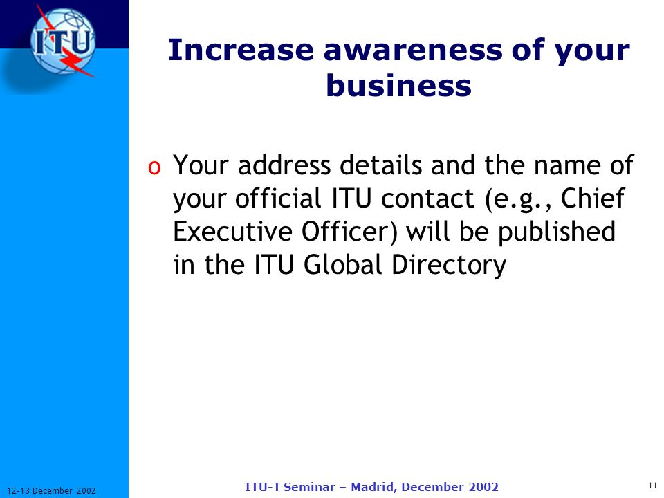 11 12-13 December 2002 ITU-T Seminar – Madrid, December 2002 Increase awareness of your business o Your address details and the name of your official