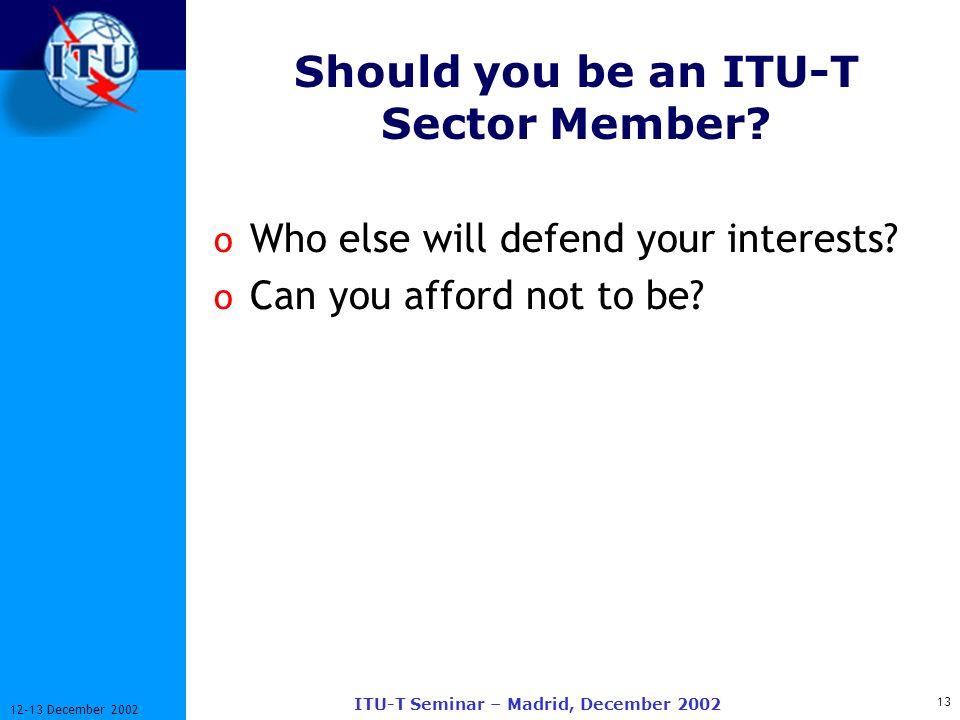 13 12-13 December 2002 ITU-T Seminar – Madrid, December 2002 Should you be an ITU-T Sector Member? o Who else will defend your interests? o Can you af