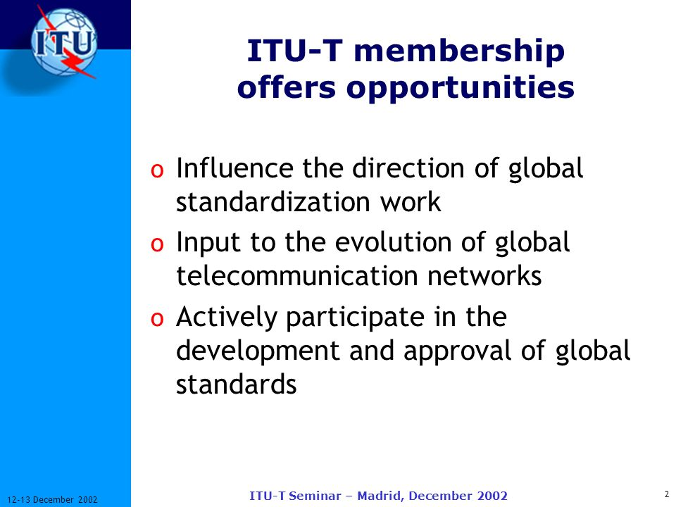 2 12-13 December 2002 ITU-T Seminar – Madrid, December 2002 ITU-T membership offers opportunities o Influence the direction of global standardization work o Input to the evolution of global telecommunication networks o Actively participate in the development and approval of global standards