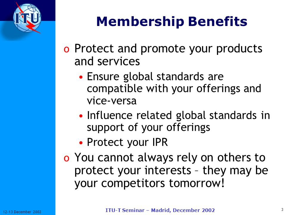 3 12-13 December 2002 ITU-T Seminar – Madrid, December 2002 Membership Benefits o Protect and promote your products and services Ensure global standar