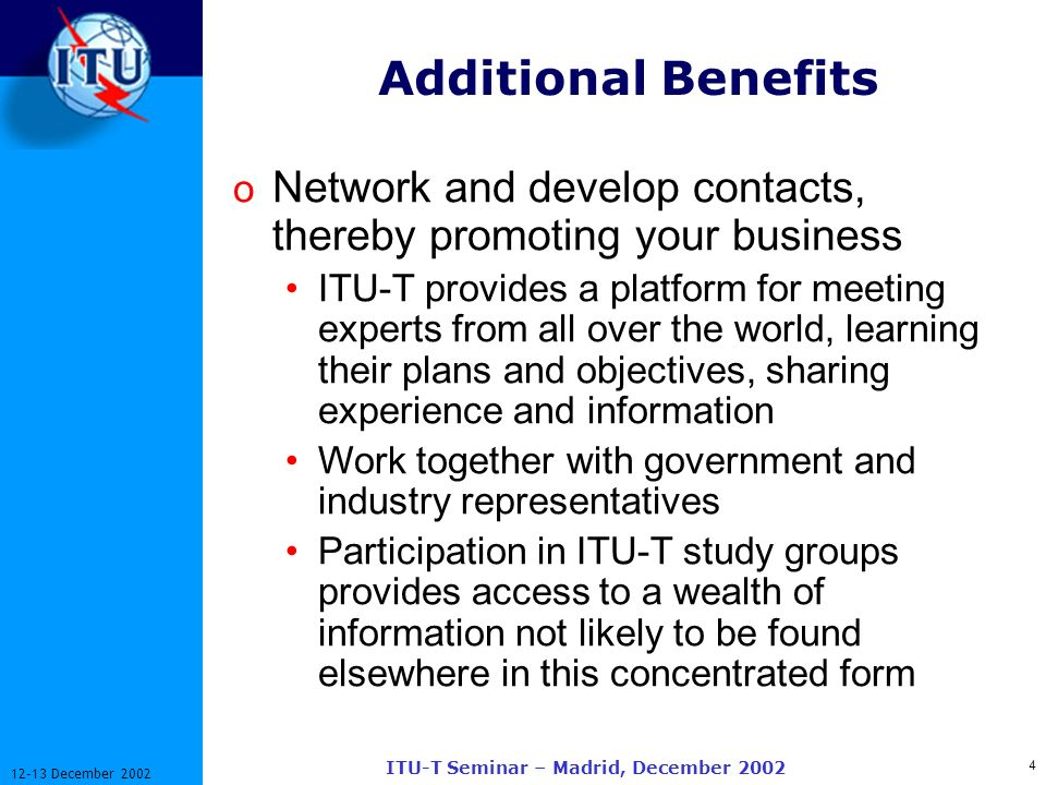 4 12-13 December 2002 ITU-T Seminar – Madrid, December 2002 Additional Benefits o Network and develop contacts, thereby promoting your business ITU-T provides a platform for meeting experts from all over the world, learning their plans and objectives, sharing experience and information Work together with government and industry representatives Participation in ITU-T study groups provides access to a wealth of information not likely to be found elsewhere in this concentrated form