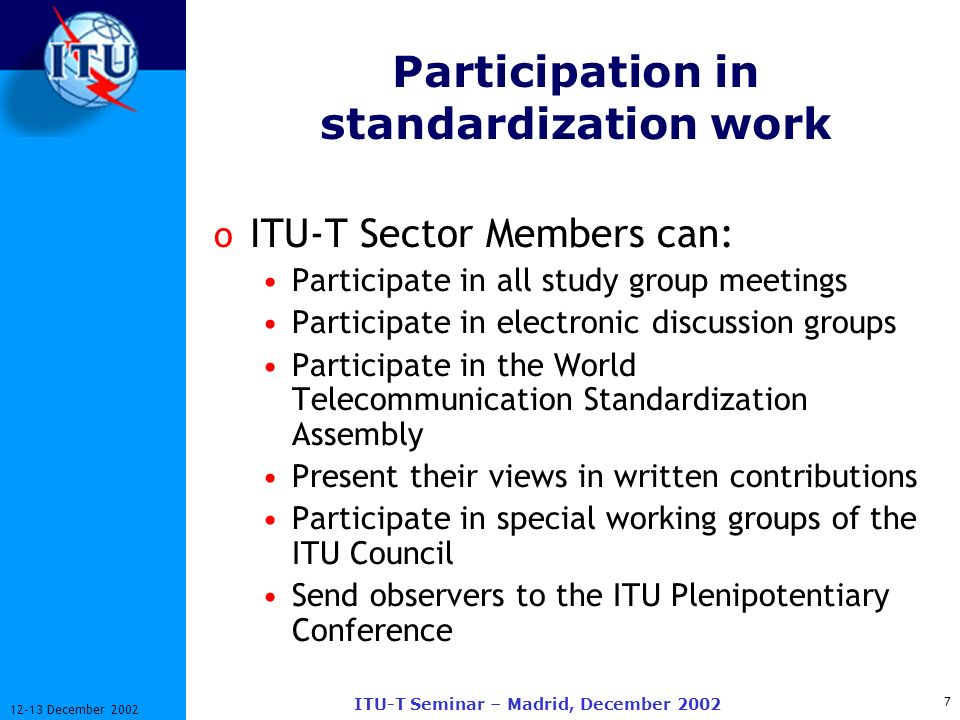 7 12-13 December 2002 ITU-T Seminar – Madrid, December 2002 Participation in standardization work o ITU-T Sector Members can: Participate in all study group meetings Participate in electronic discussion groups Participate in the World Telecommunication Standardization Assembly Present their views in written contributions Participate in special working groups of the ITU Council Send observers to the ITU Plenipotentiary Conference