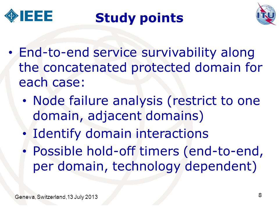 Study points Geneva, Switzerland,13 July 2013 8 End-to-end service survivability along the concatenated protected domain for each case: Identify domain interactions Node failure analysis (restrict to one domain, adjacent domains) Possible hold-off timers (end-to-end, per domain, technology dependent)