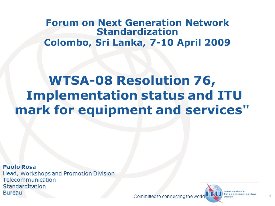 International Telecommunication Union Committed to connecting the world 1 WTSA-08 Resolution 76, Implementation status and ITU mark for equipment and services Paolo Rosa Workshops and Promotion Division Head, Workshops and Promotion DivisionTelecommunicationStandardizationBureau Forum on Next Generation Network Standardization Colombo, Sri Lanka, 7-10 April 2009