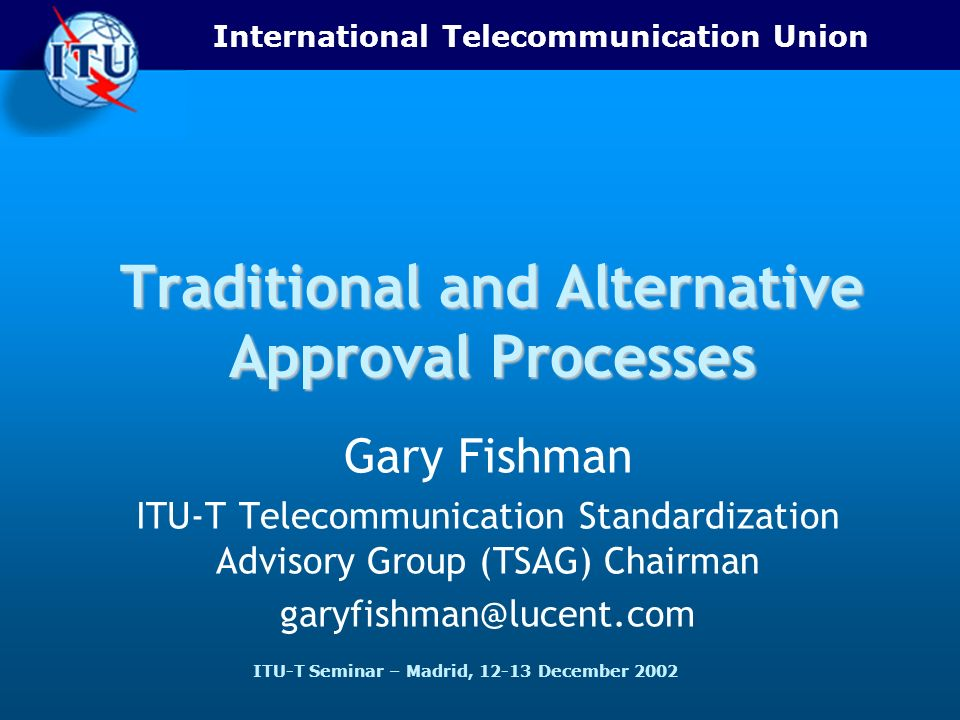 International Telecommunication Union ITU-T Seminar – Madrid, 12-13 December 2002 Traditional and Alternative Approval Processes Gary Fishman ITU-T Telecommunication Standardization Advisory Group (TSAG) Chairman garyfishman@lucent.com