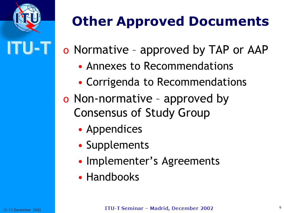 ITU-T 9 12-13 December 2002 ITU-T Seminar – Madrid, December 2002 Other Approved Documents o Normative – approved by TAP or AAP Annexes to Recommendations Corrigenda to Recommendations o Non-normative – approved by Consensus of Study Group Appendices Supplements Implementers Agreements Handbooks