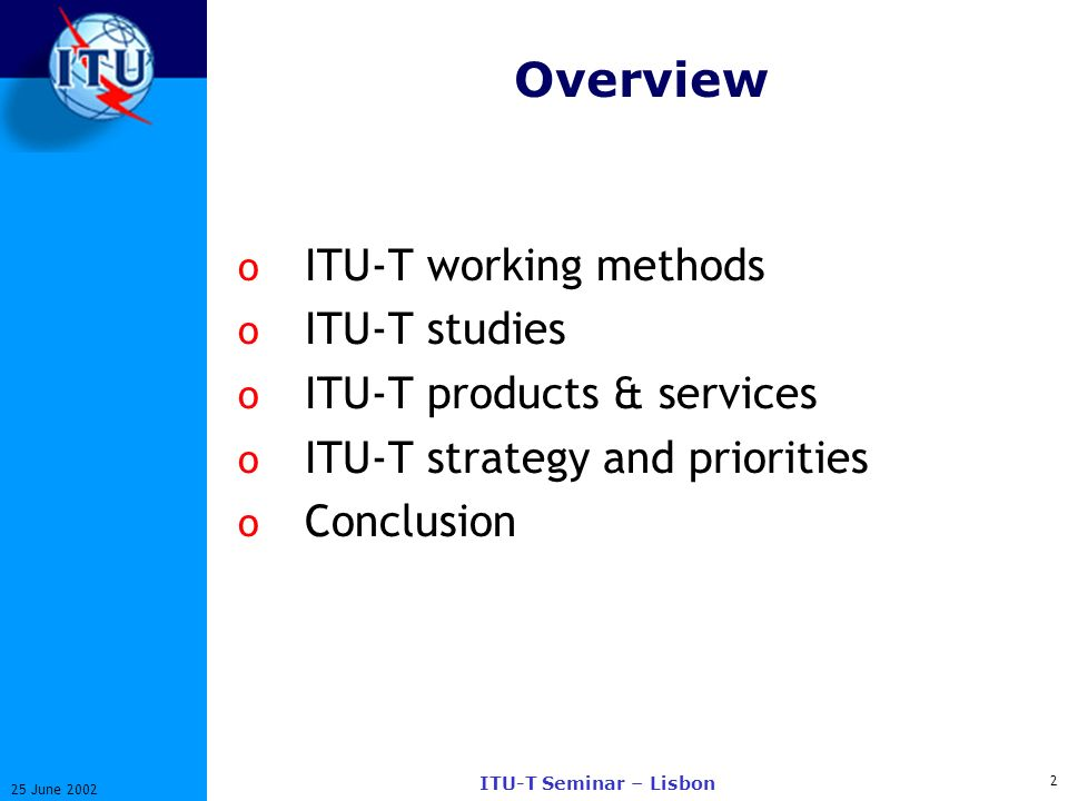 2 25 June 2002 ITU-T Seminar – Lisbon Overview o ITU-T working methods o ITU-T studies o ITU-T products & services o ITU-T strategy and priorities o Conclusion