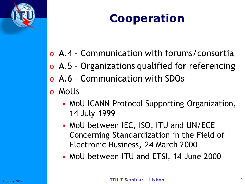 6 25 June 2002 ITU-T Seminar – Lisbon Cooperation o A.4 – Communication with forums/consortia o A.5 – Organizations qualified for referencing o A.6 – Communication with SDOs o MoUs MoU ICANN Protocol Supporting Organization, 14 July 1999 MoU between IEC, ISO, ITU and UN/ECE Concerning Standardization in the Field of Electronic Business, 24 March 2000 MoU between ITU and ETSI, 14 June 2000