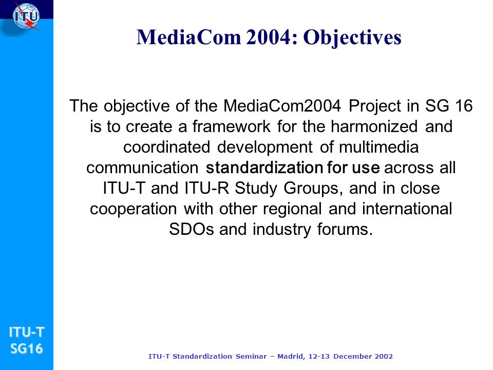 ITU-TSG16 ITU-T Standardization Seminar – Madrid, December 2002 The objective of the MediaCom2004 Project in SG 16 is to create a framework for the harmonized and coordinated development of multimedia communication standardization for use across all ITU-T and ITU-R Study Groups, and in close cooperation with other regional and international SDOs and industry forums.