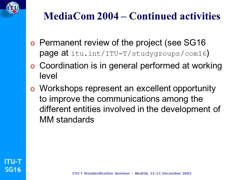 ITU-TSG16 ITU-T Standardization Seminar – Madrid, December 2002 o Permanent review of the project (see SG16 page at itu.int/ITU-T/studygroups/com16 ) o Coordination is in general performed at working level o Workshops represent an excellent opportunity to improve the communications among the different entities involved in the development of MM standards MediaCom 2004 – Continued activities