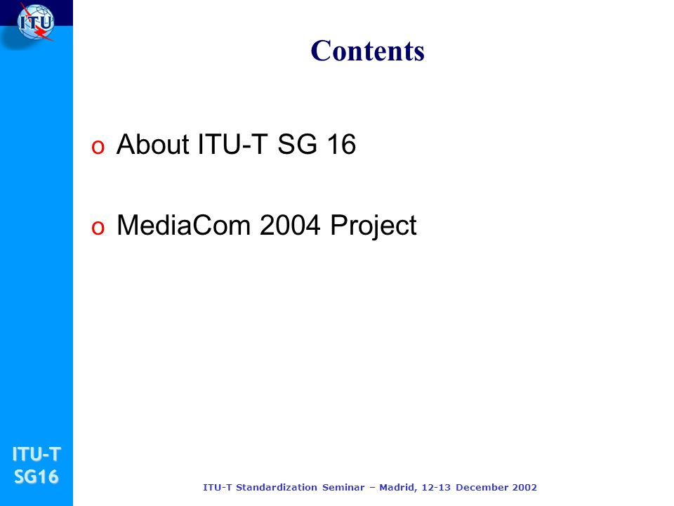 ITU-TSG16 ITU-T Standardization Seminar – Madrid, December 2002 Contents o About ITU-T SG 16 o MediaCom 2004 Project