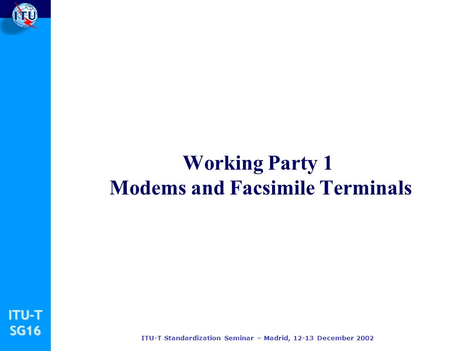 ITU-TSG16 ITU-T Standardization Seminar – Madrid, December 2002 Working Party 1 Modems and Facsimile Terminals
