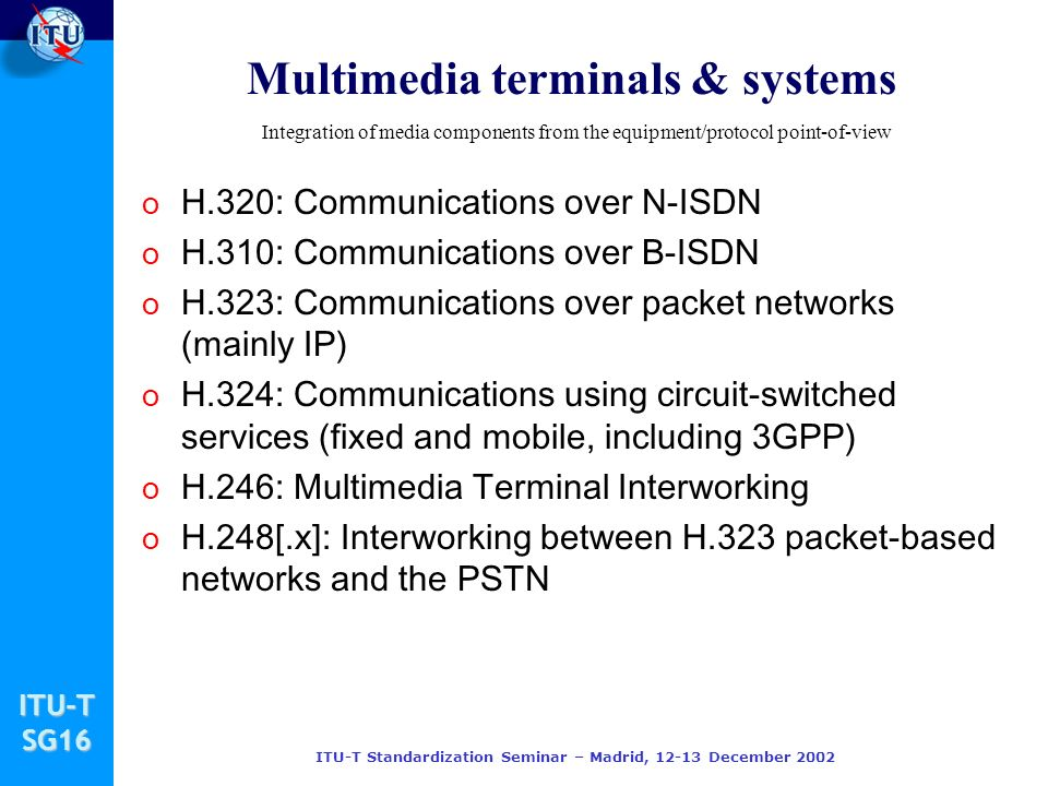 ITU-TSG16 ITU-T Standardization Seminar – Madrid, December 2002 Multimedia terminals & systems o H.320: Communications over N-ISDN o H.310: Communications over B-ISDN o H.323: Communications over packet networks (mainly IP) o H.324: Communications using circuit-switched services (fixed and mobile, including 3GPP) o H.246: Multimedia Terminal Interworking o H.248[.x]: Interworking between H.323 packet-based networks and the PSTN Integration of media components from the equipment/protocol point-of-view