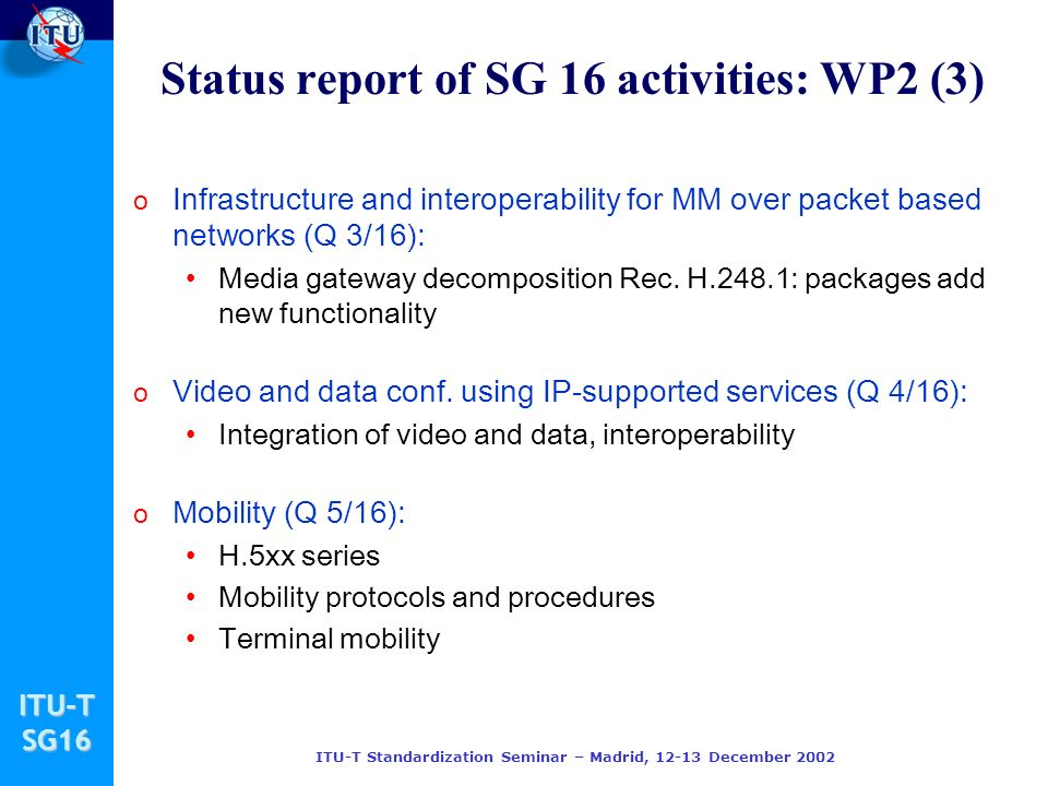 ITU-TSG16 ITU-T Standardization Seminar – Madrid, December 2002 o Infrastructure and interoperability for MM over packet based networks (Q 3/16): Media gateway decomposition Rec.