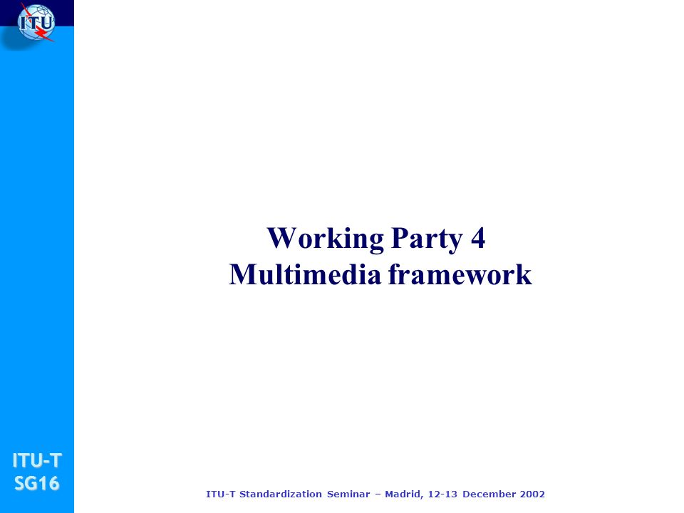 ITU-TSG16 ITU-T Standardization Seminar – Madrid, December 2002 Working Party 4 Multimedia framework