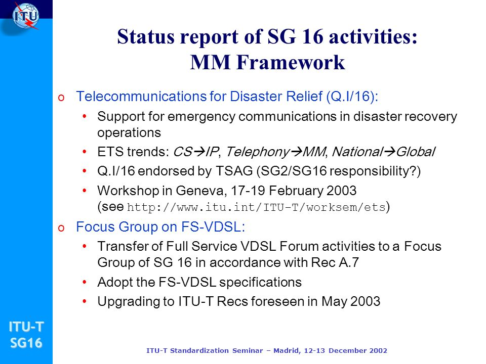 ITU-TSG16 ITU-T Standardization Seminar – Madrid, December 2002 o Telecommunications for Disaster Relief (Q.I/16): Support for emergency communications in disaster recovery operations ETS trends: CS IP, Telephony MM, National Global Q.I/16 endorsed by TSAG (SG2/SG16 responsibility ) Workshop in Geneva, February 2003 (see   ) o Focus Group on FS-VDSL: Transfer of Full Service VDSL Forum activities to a Focus Group of SG 16 in accordance with Rec A.7 Adopt the FS-VDSL specifications Upgrading to ITU-T Recs foreseen in May 2003 Status report of SG 16 activities: MM Framework