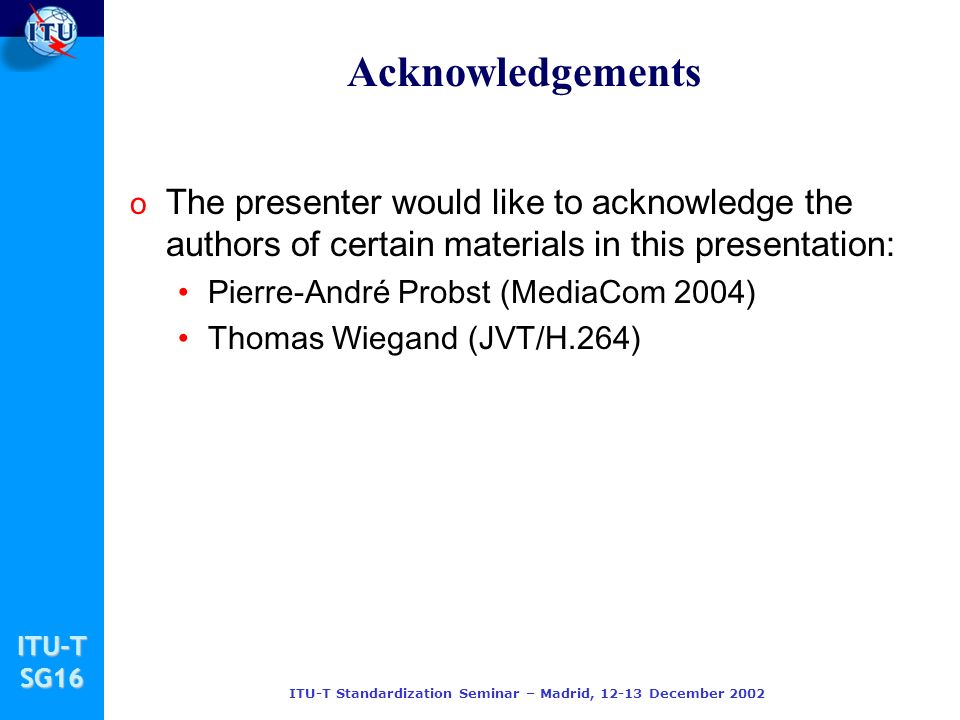 ITU-TSG16 ITU-T Standardization Seminar – Madrid, December 2002 Acknowledgements o The presenter would like to acknowledge the authors of certain materials in this presentation: Pierre-André Probst (MediaCom 2004) Thomas Wiegand (JVT/H.264)