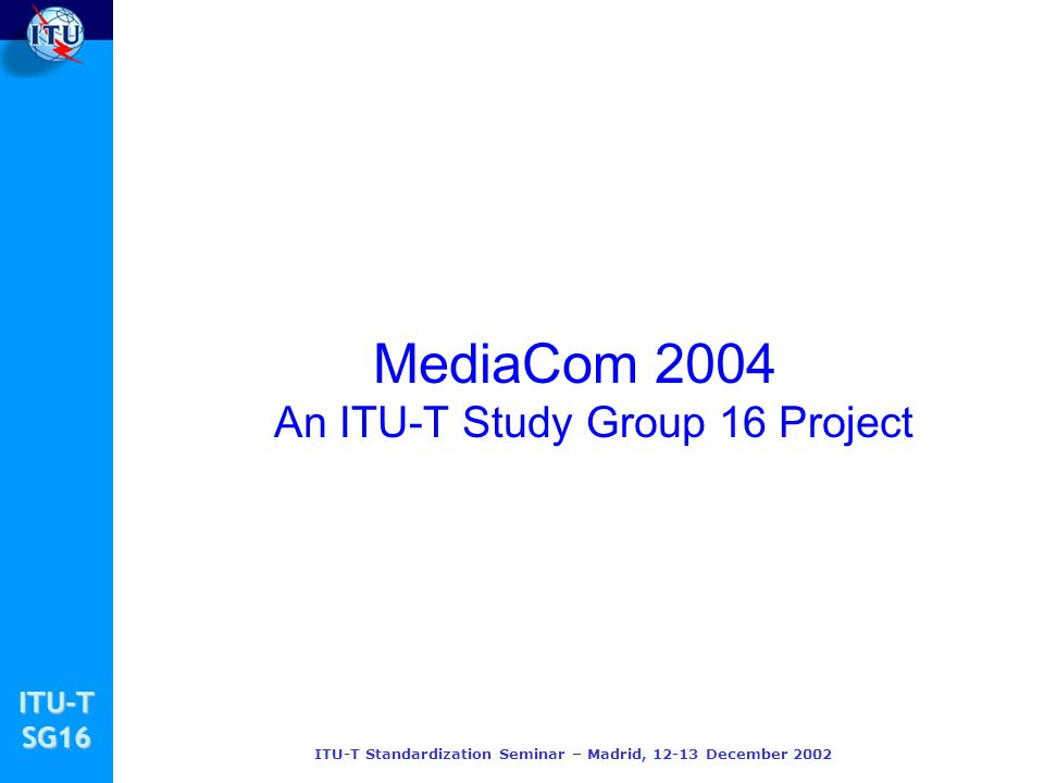 ITU-TSG16 ITU-T Standardization Seminar – Madrid, December 2002 MediaCom 2004 An ITU-T Study Group 16 Project