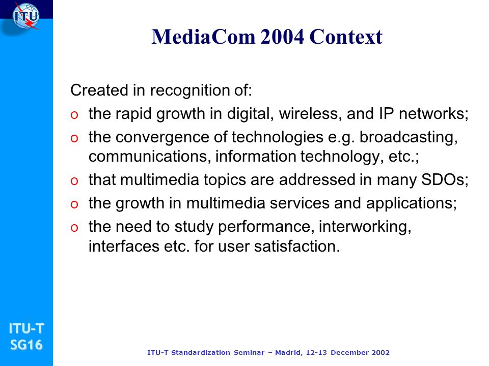 ITU-TSG16 ITU-T Standardization Seminar – Madrid, December 2002 Created in recognition of: o the rapid growth in digital, wireless, and IP networks; o the convergence of technologies e.g.