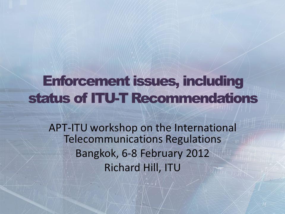 Enforcement issues, including status of ITU-T Recommendations APT-ITU workshop on the International Telecommunications Regulations Bangkok, 6-8 February 2012 Richard Hill, ITU