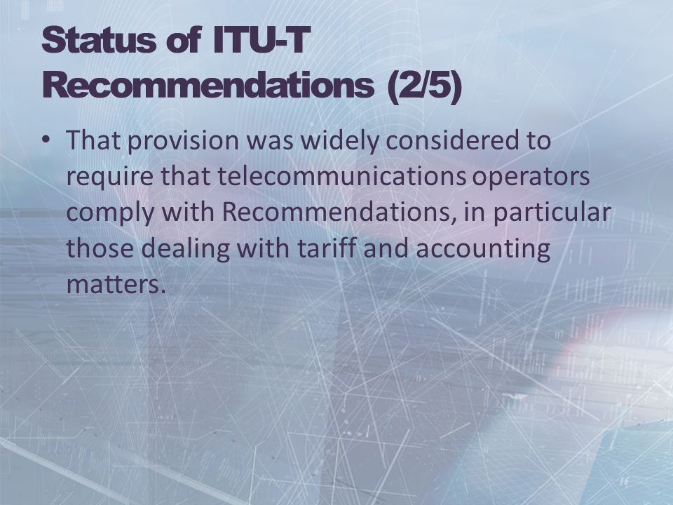 Status of ITU-T Recommendations (2/5) That provision was widely considered to require that telecommunications operators comply with Recommendations, in particular those dealing with tariff and accounting matters.