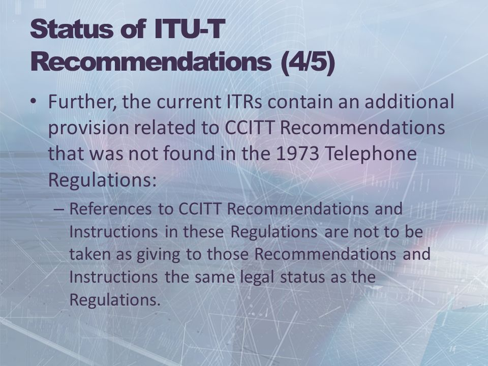Status of ITU-T Recommendations (4/5) Further, the current ITRs contain an additional provision related to CCITT Recommendations that was not found in the 1973 Telephone Regulations: – References to CCITT Recommendations and Instructions in these Regulations are not to be taken as giving to those Recommendations and Instructions the same legal status as the Regulations.