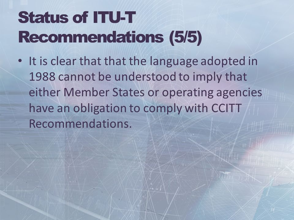 Status of ITU-T Recommendations (5/5) It is clear that that the language adopted in 1988 cannot be understood to imply that either Member States or operating agencies have an obligation to comply with CCITT Recommendations.